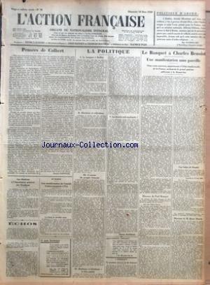 ACTION FRANCAISE (L') [No 78] du 18/03/1928 - POLITIQUE D'ABORD PAR MGR BAUDRILLART - PENSEES DE COLBERT PAR JACQUES BAINVILLE - LES ELECTIONS A L'ASSOCIATION GENERALE DES ETUDIANTS - ECHOS - AU MAROC - UNE MANIFESTATION DE L'AMITIE FRANCO-ESPAGNOLE A FEZ - LA POLITIQUE - LE BANQUET A BULLIER - ELECTIONS ET REFLEXIONS - L'AMOUR DU PEUPLE FRANCAIS - REALISME ET IDEALISME - LE BIEN PUBLIC - LA THEORIE SOIT APPLIQUEE PAR CHARLES MAURRAS - A BORDEAUX - UN PROCHAIN DISCOURS DE M. POINCARE - LA BANQU par Collectif