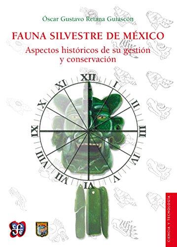 Fauna silvestre de México. Aspectos históricos de su gestión y conservación (Ciencia Y Tecnologia) por Óscar Gustavo Retana Guiascón