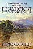 The Great Detective at the Crucible of Life (Holmes Behind The Veil Book 2)