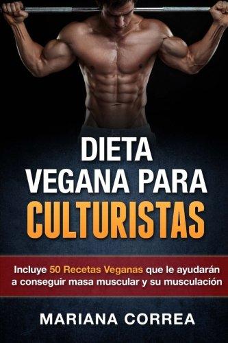 DIETA VEGANA Para CULTURISTAS: Incluye 50 Recetas Veganas que le ayudaran a conseguir masa muscular y a su musculacion