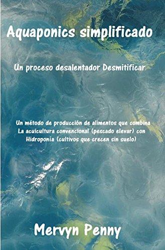 Aquaponics simplificado: Aquaponics es la fusión de dos técnicas de cultivo: la acuicultura y la hidroponía: la acuicultura es la cría de peces y cultivo ... plantas en agua sin suelo. (Spanish Edition) - Penny Ebooks Mervyn