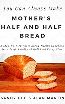 Mother's Half and Half Bread: A Step-By-Step Photo Bread-Baking Cookbook for a Perfect 50/50 Loaf Every Time (You Can Always Make 3) (English Edition) di [Gee, Sandy]