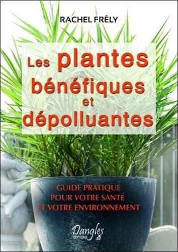 Les plantes bénéfiques et dépolluantes : Pour votre santé et votre environnement par Rachel Frély