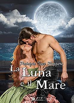 La luna e il mare (Romantic Pirates Vol. 2) di [Roggero, Patrizia Ines]
