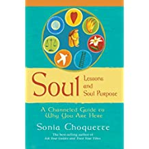 Soul Lessons and Soul Purpose: A Channeled Guide To Why You Are Here: A Channelled Guide to Why You Are Here