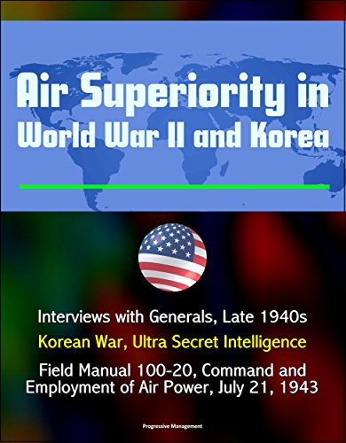 air-superiority-in-world-war-ii-and-korea-interviews-with-generals-late-1940s-korean-war-ultra-secre