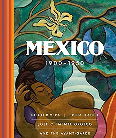 Mexico 1900-1950: Diego Rivera, Frida Kahlo, Jose Clemente Orozco, and the Avant-garde