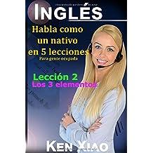 Inglés: Habla como un nativo en 5 lecciones Para gente ocupada, Lección 2: Los 3 elementos (Habla Inglés como un nativo en 5 lecciones) (Spanish Edition)