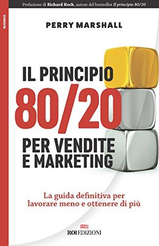 Il principio 80/20 per vendite e marketing. La guida definitiva per lavorare meno e ottenere di più