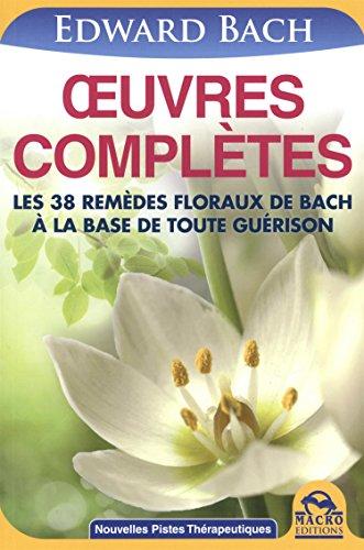 Oeuvres complètes : Les 38 remèdes floraux de Bach à la base de toute guérison