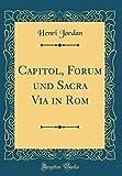 Capitol, Forum und Sacra Via in Rom (Classic Reprint)...