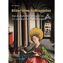 Bilder ohne Auftraggeber: Der deutsche Kunsthandel im 15. und frühen 16. Jahrhundert (Studien zur internationalen Architektur- und Kunstgeschichte)