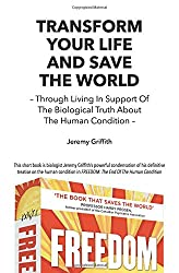 Transform Your Life And Save The World: Through Living In Support Of The Biological Truth About The Human Condition