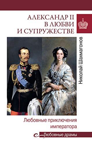 Александр II в любви и супружестве. Любовные приключения императора (Любовные драмы) (Russian Edition)