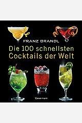 Die 100 schnellsten Cocktails der Welt: Die besten Mixrezepte mit wenig Zutaten Broschiert