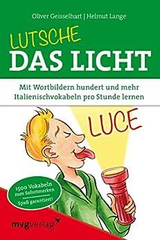 Lutsche das Licht: Mit Wortbildern hundert und mehr Italienischvokabeln pro Stunde lernen von [Geisselhart, Oliver, Geisselhart, Oliver; Lange]