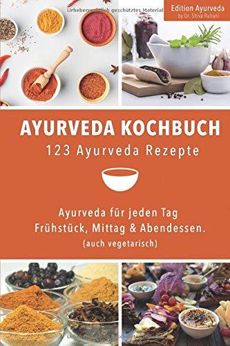 Ayurveda Kochbuch - 123 Ayurveda Rezepte: Ayurveda für jeden Tag - Frühstück, Mittag & Abendessen. (auch vegetarisch)