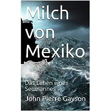 Milch von Mexiko: Das Leben eines Seemannes (German Edition)