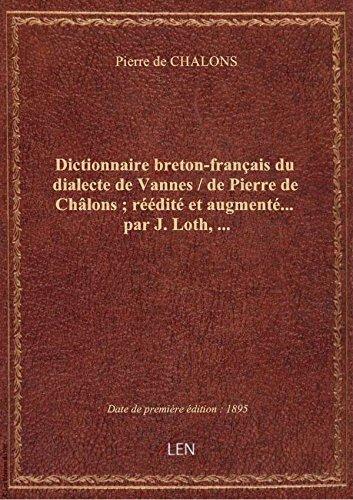 Dictionnaire breton-français du dialecte de Vannes / de Pierre de Châlons ; réédité et augmenté... p par Pierre de CHALONS