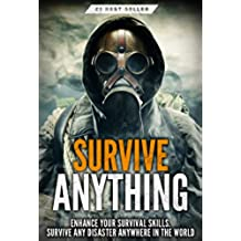 Survival: Survive ANYTHING - The Ultimate Prepping and Survival Guide to Perfect Your Survival Skills and Survive ANY Disaster, ANYWHERE in the World! (English Edition)
