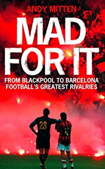 Mad for it: From Blackpool to Barcelona: Football's Greatest Rivalries: From Blackpool to Barcelona: Football's Greatest Rivalries by [Mitten, Andy]