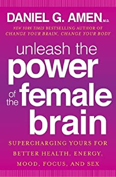 Unleash the Power of the Female Brain: Supercharging yours for better health, energy, mood, focus and sex by [Amen, Daniel G.]