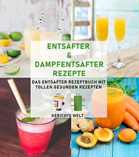 Entsafter & Dampfentsafter Rezepte: Das Entsafter Rezeptbuch mit tollen gesunden Rezepten