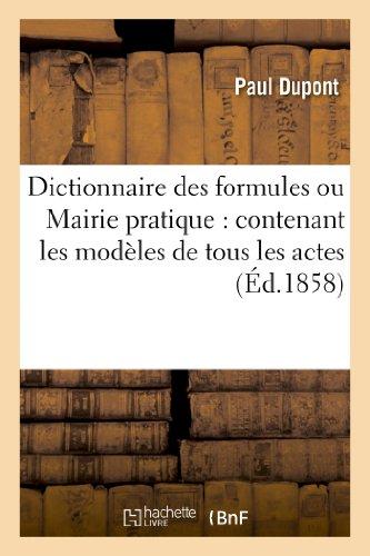 Dictionnaire des formules ou Mairie pratique : contenant les modèles de tous les actes: d'administration municipale (11e édition, entièrement refondue)