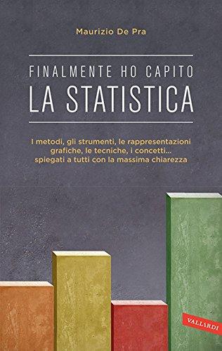 Finalmente ho capito la statistica: I metodi, gli strumenti, le rappresentazioni grafiche, le tecniche, i concetti... spiegati a tutti con la massima chiarezza