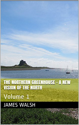 The Northern Greenhouse - A New Vision Of The North (English Edition) por James Walsh