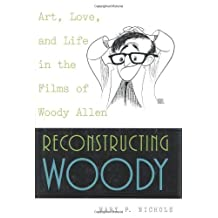 Reconstructing Woody: Art, Love, and Life in the Films of Woody Allen