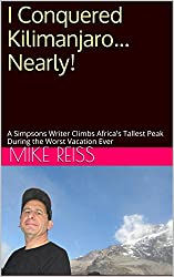 I Conquered Kilimanjaro... Nearly!: A Simpsons Writer Climbs Africa's Tallest Peak During the Worst Vacation Ever