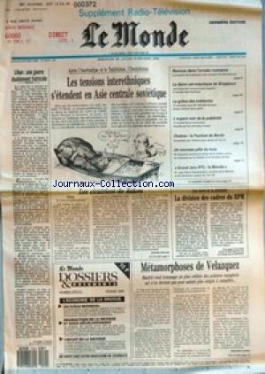 MONDE (LE) [No 14016] du 18/02/1990 - LIBAN - UNE GUERRE DOUBLEMENT FRATRICIDE - LES TENSIONS INTERETHNIQUES S'ETENDENT EN ASIE CENTRALE SOVIETIQUE - LES CICATRICES DE BAKOU PAR SOPHIE SHIHAB - REMOUS DANS L'ARMEE ROUMAINE - LE SALON AERONAUTIQUE DE SINGAPOUR - LA GREVE NOIR DE LA PUBLICITE - CINEMA - LE FESTIVAL DE BERLIN - UN NOUVEAU POLE DU LUXE - GRAND JURY RTL-LE MONDE - LA DIVISION DES CADRES DU RPR - METAMORPHOSES DE VELAZQUEZ PAR PHILIPPE DAGENE. par Collectif