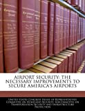 Airport Security: The Necessary Improvements to Secure America's Airports