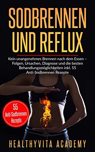 Sodbrennen und Reflux: Kein unangenehmes Brennen nach dem Essen - Folgen, Ursachen, Diagnose und die besten Behandlungsmöglichkeiten  inkl. 55 Anti-Sodbrennen Rezepte -
