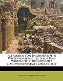 Alexander Von Humboldt: Sein Wissenschaftliches Leben Und Wirken Den Freunden Der Naturwissenschaft Dargestellt - Wilhelm Constantin Wittwer