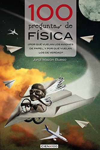 100 preguntas de física: ¿Por qué vuelan los aviones de papel, y por qué vuelan los de verdad? (Cien x 100) por Jordi Mazón Bueso