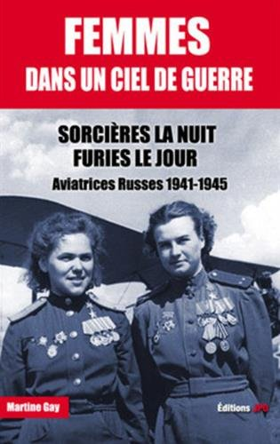 Femmes dans un ciel de guerre : Sorcières la nuit, furies le jour - Aviatrices russes 1941-1945