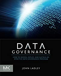 Data Governance: How to Design, Deploy and Sustain an Effective Data Governance Program (The Morgan Kaufmann Series on Business Intelligence) by John Ladley (2012-07-27)
