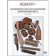 Holzobjekte und Holzhandwerk im römischen Köln: Archäologie Nord-Süd Stadtbahn Köln (Monographien zur Archäologie in Köln)