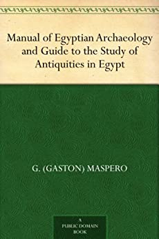 Manual of Egyptian Archaeology and Guide to the Study of Antiquities in Egypt (English Edition) von [Maspero, G. (Gaston)]