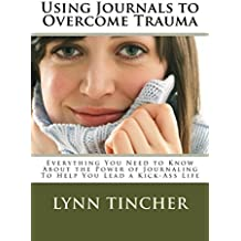 Using Journals to Overcome Trauma:  Everything You Need to Know About the Power of Journaling To Help You Lead a Kick-Ass Life (English Edition)