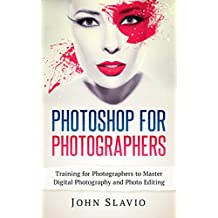Photoshop for Photographers: Training for Beginner Photographers to Master Digital Photography and Photo Editing and Make Professional Looking Photos in ... and Graphic Design) (English Edition)