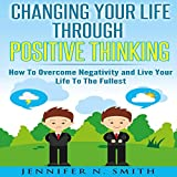 Changing Your Life Through Positive Thinking: How to Overcome Negativity and Live Your Life to the Fullest: Self Improvement, Book 4
