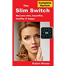 The Slim Switch: A Complete Weight Control System: Become Slim, Beautiful, Healthy & Happy - Starting Today (English Edition)
