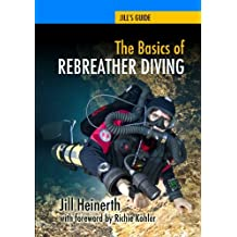 The Basics of Rebreather Diving: Beyond SCUBA to Explore the Underwater World (Jill's Guides)