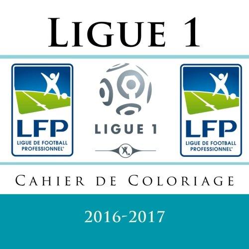 Ligue 1: Cahier de Coloriage 2016-2017: Livre de coloriage pour enfants avec tous les 20 logos de Ligue 1  copier et  colorier pour la saison 2016-2017.