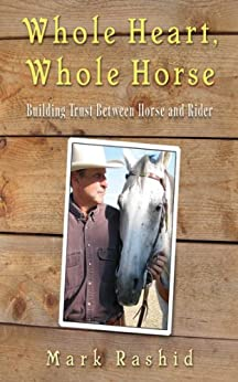 Whole Heart, Whole Horse: Building Trust Between Horse and Rider by [Rashid, Mark]