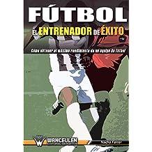 Fútbol el Entrenador de Éxito: Como obtener el máximo rendimiento de un equipo de fútbol