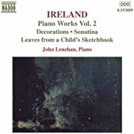 Ireland, J.: Piano Works, Vol. 2 (Lenehan) - Decorations / Sonatina / Leaves From A Child's Sketchbook
